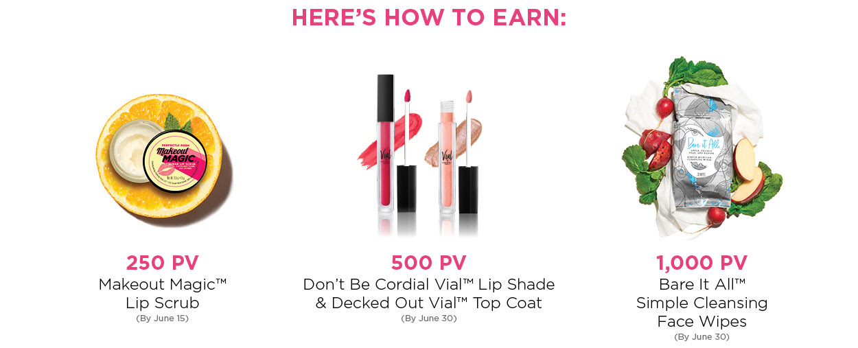 Here's How to Earn: 250 PV: Makeout Magic Lip Scrub (by June 15) - 500 PV: Don't Be Cordial Vial Lip Shade & Decked Out Vial Top Coat (by June 30) - 1,000 PV: Bare It All Simple Cleansing Face Wipes (by June 30)