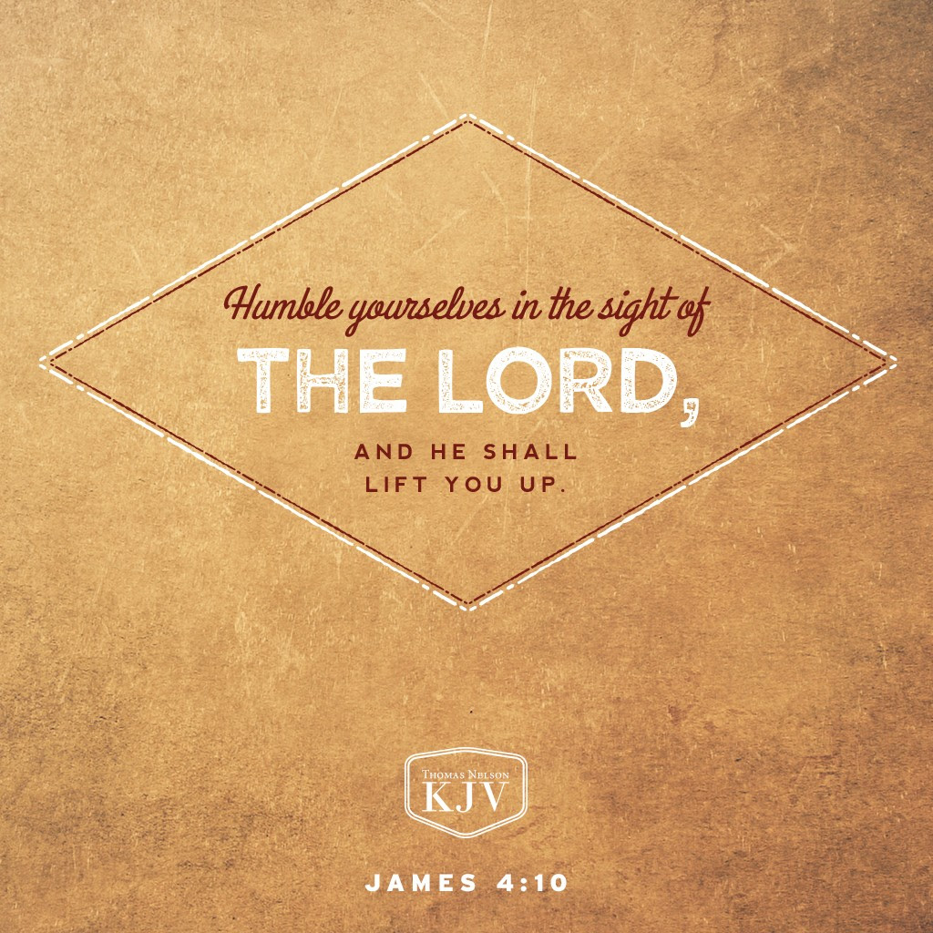 10 Humble yourselves in the sight of the Lord, and he shall lift you up. James 4:10