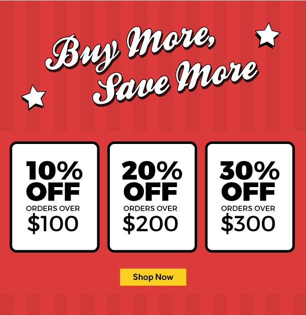Buy More, Save More - 10% Off Orders over $100, 20% Off Orders over $200, 30% Off Orders over $300