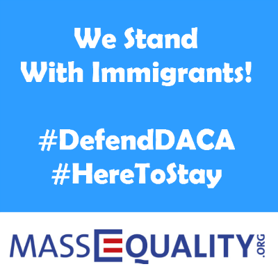 "Light blue box with white text and the MassEquality logo at the bottom. Text reads, ""We Stand With Immigrants! #DefendDACA #HereToStay"