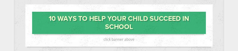 10 WAYS TO HELP YOUR CHILD SUCCEED IN SCHOOL click banner above