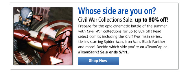 Whose side are you on? Civil War Collections Sale: up to 80% off! Prepare for the epic cinematic battle of the summer with Civil War collections for up to 80% off! Read select comics including the Civil War main series, tie-ins starring Spider-Man, Iron Man, Black Panther and more! Decide which side you're on #TeamCap or #TeamStark! Sale ends 5/11.