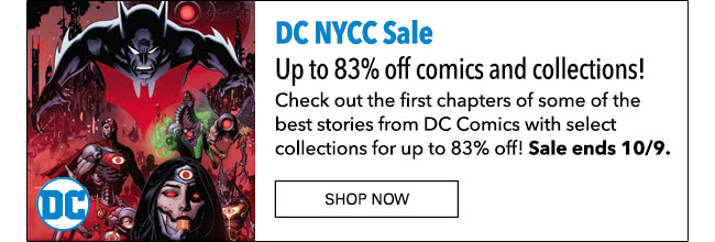 DC NYCC Sale Up to 83% off comics and collections! Check out the first chapters of some of the best stories from DC Comics with select collections for up to 83% off! Sale ends 10/9. Shop Now