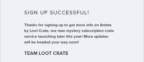 SIGN UP SUCCESSFUL! Thanks for sign up to get more info on Anime by Loot Crate, our new mystery subscription crate service launching later this year! More updates will be headed your way soon! TEAM LOOT CRATE