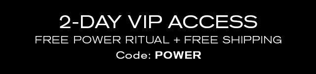 2 DAY-VIP ACCESS  FREE POWER RITUAL + FREE SHIPPING  Code: POWER