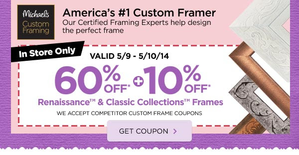 Michaels® Custom Framing - America's #1 Custom Framer - Our Certified Framing Experts help design the perfect frame - In Store Only - VALID 5/9 - 5/10/14 60% OFF* + 10% OFF* Renaissance™ & Classic Collections™ Frames - WE ACCEPT COMPETITOR CUSTOM FRAME COUPONS - GET COUPON