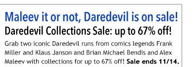 Maleev it or not, Daredevil is on sale! Daredevil Collections Sale: up to 66% off! Grab two iconic Daredevil runs from comics legends Frank Miller and Klaus Janson and Brian Michael Bendis and Alex Maleev with collections for up to 66% off! Sale ends 11/14.
