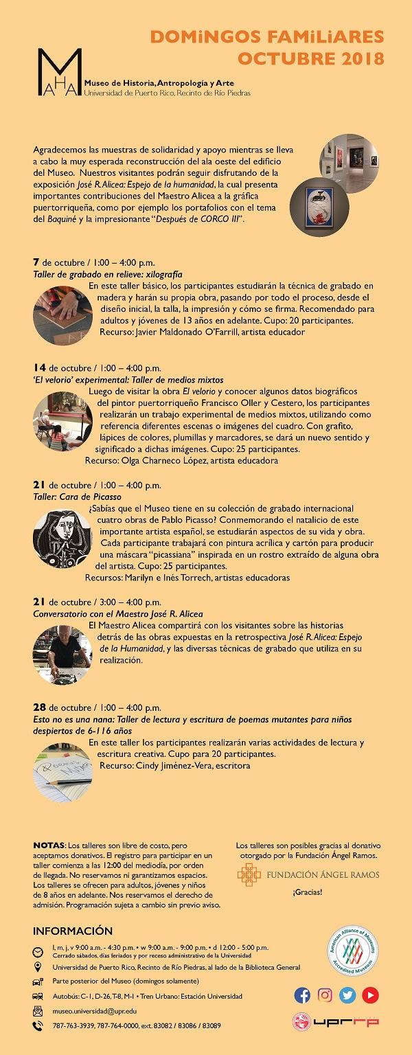"""Museo de Historia, Antropología y Arte Universidad de Puerto Rico, Recinto de Río Piedras DOMiNGOS FAMiLiARES OCTUBRE 2018 Agradecemos las muestras de solidaridad y apoyo mientras se lleva a cabo la muy esperada reconstrucción del ala oeste del edificio del Museo. Nuestros visitantes podrán seguir disfrutando de la exposición José R. Alicea: Espejo de la humanidad, la cual presenta importantes contribuciones del Maestro Alicea a la gráfica puertorriqueña, como por ejemplo los portafolios con el tema del Baquiné y la impresionante """"Después de CORCO III"""". 7 de octubre / 1:00 – 4:00 p.m. Taller de grabado en relieve: xilografía En este taller básico, los participantes estudiarán la técnica de grabado en madera y harán su propia obra, pasando por todo el proceso, desde el diseño inicial, la talla, la impresión y cómo se firma. Recomendado para adultos y jóvenes de 13 años en adelante. Cupo: 20 participantes. Recurso: Javier Maldonado O'Farrill, artista educador. 14 de octubre / 1:00 – 4:00 p.m. 'El velorio' experimental: Taller de medios mixtos Luego de visitar la obra El velorio y conocer algunos datos biográficos del pintor puertorriqueño Francisco Oller y Cestero, los participantes realizarán un trabajo experimental de medios mixtos, utilizando como referencia diferentes escenas o imágenes del cuadro. Con grafito, lápices de colores, plumillas y marcadores, se dará un nuevo sentido y significado a dichas imágenes. Cupo: 25 participantes. Recurso: Olga Charneco López, artista educadora. 21 de octubre / 1:00 – 4:00 p.m. Taller: Cara de Picasso ¿Sabías que el Museo tiene en su colección de grabado internacional cuatro obras de Pablo Picasso? Conmemorando el natalicio de este importante artista español, se estudiarán aspectos de su vida y obra. Cada participante trabajará con pintura acrílica y cartón para producir una máscara """"picassiana"""" inspirada en un rostro extraído de alguna obra del artista. Cupo: 25 participantes. Recursos: Marilyn e Inés Torrech, artistas educad"""