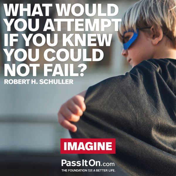 What would you attempt if you knew you could not fail?  Robert H. Schuller