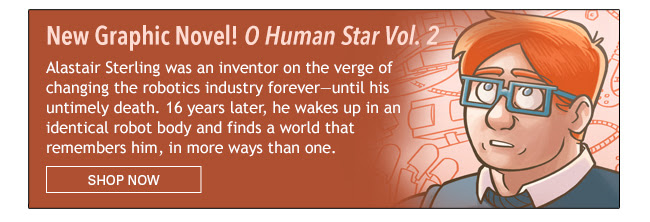 New Graphic Novel! O Human Star Vol. 2 Alastair Sterling was an inventor on the verge of changing the robotics industry forever — until his untimely death. 16 years later, he wakes up in an identical robot body and finds a world that remembers him, in more ways than one. Shop Now