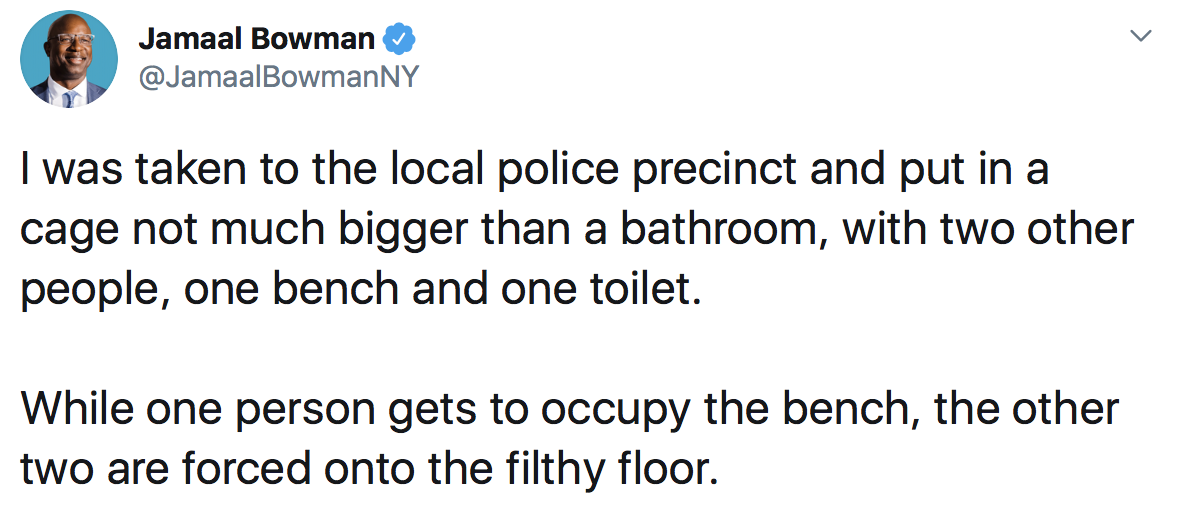 Jamaal Bowman: I was taken to the local police precinct and put in a cage not much bigger than a bathroom, with two other people, one bench and one toilet. While one person gets to occupy the bench, the other two are forced onto the filthy floor.