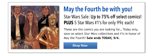 May the Fourth be with you! Star Wars Sale: Up to 75% off select comics! PLUS 5 Star Wars #1's for only 99¢ each! These are the comics you are looking for…Today only, save on select Star Wars collections and #1s in honor of May the Fourth! Sale ends TODAY, 5/4.