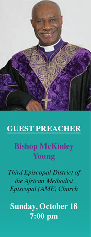 Guest Preacher: Bishop McKinley Young Third Episcopal District of the African Methodist Episcopal District of the African Methodist Episcopal (AME) Church Sunday, October 18 7:00 pm