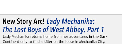 Lady Mechanika: The Lost Boys of West Abbey, Part 1 Lady Mechanika returns home from her adventures in the Dark Continent only to find a killer on the loose in Mechanika City.