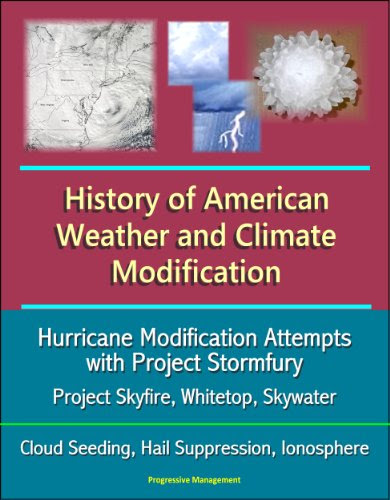 U.S. Government - History of American Weather and Climate Modification: Hurricane Modification Attempts with Project Stormfury, Project Skyfire, Whitetop, Skywater, Cloud Seeding, Hail Suppression, Ionosphere