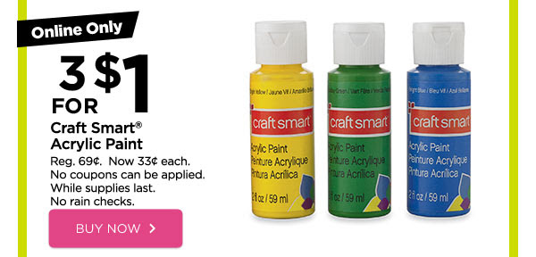 Online Only 3 FOR $1 Craft Smart® Acrylic Paint - Reg. 69¢. Now 33¢ each. No coupons can be applied. While supplies last. No rain checks. BUY NOW