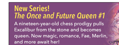 New Series! The Once and Future Queen #1 A nineteen-year-old chess prodigy pulls Excalibur from the stone and becomes queen. Now, magic, romance, Fae, Merlin, and more await her!
