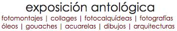 exposición antológica fotomontajes | collages | fotocalquídeas | fotografías óleos | gouaches | acuarelas | dibujos | arquitecturas