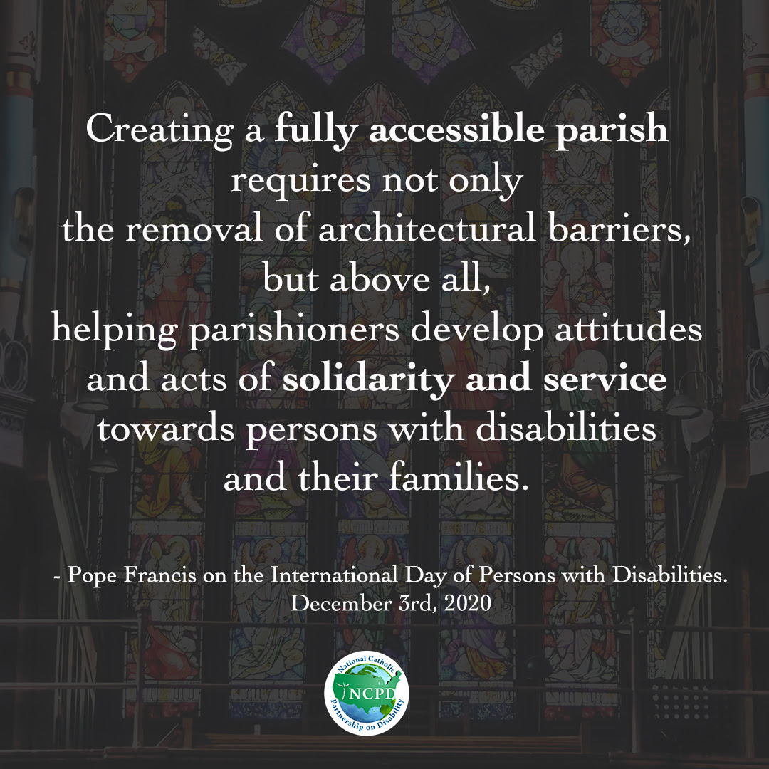 Creating a fully accessible parish requires not only the removal of architectural barriers, but above all, helping parishioners develop attitudes and acts of solidarity and service towards persons with disabilities and their families - Pope Francis on the International Day of Persons with Disabilities