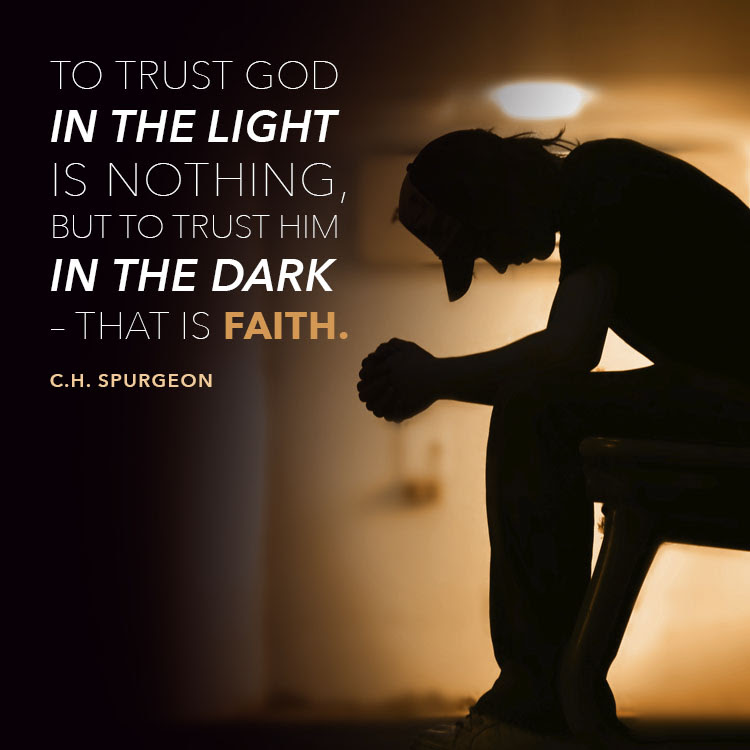 To trust God in the light is nothing, but to trust Him in the dark – that is faith.
