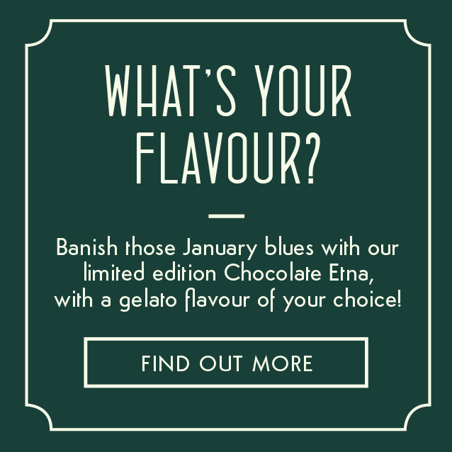 WHAT'S YOUR FLAVOUR? Banish those January blues with our limited edition Chocolate Etna, with a gelato flavour of your choice! FIND OUT MORE