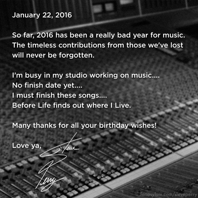 January 22, 2016 So far, 2016 has been a really bad year for music. The timeless contributions from those we've lost will never be forgotten. I'm busy in my studio working on music.... No finish date yet.... I must finish these songs....Before Life finds out where I Live. Many thanks for all your birthday wishes! Love ya, Steve Perry