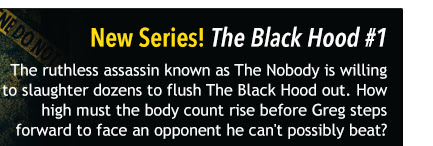 New Series! The Black Hood Season 2 #1 The ruthless assassin known as The Nobody is willing to slaughter dozens to flush The Black Hood out. How high must the body count rise before Greg steps forward to face an opponent he can't possibly beat?