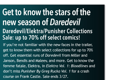 Get to know the stars of the  new season of Daredevil Daredevil/Elektra/Punisher Collections Sale: up to 70% off select comics! If you're not familiar with the new faces in the trailer, get to know them with select collections for up to 70% off. Get essential runs of Daredevil from Miller and Janson, Bendis and Maleev, and more. Get to know the femme fatale, Elektra, in Elektra Vol. 1: Bloodlines and don't miss Punisher By Greg Rucka Vol. 1 for a crash course on Frank Castle. Sale ends 3/27.