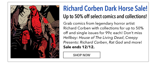 Up to 50% off select comics and collections! Grab comics from legendary horror artist Richard Corben with collections for up to 50% off and single issues for 99¢ each! Don't miss *Hellboy: House of The Living Dead*, *Creepy Presents: Richard Corben*, *Rat God* and more! Sale ends 12/12. Shop Now