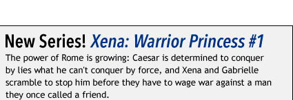 New Series! Xena: Warrior Princess #1 The power of Rome is growing: Caesar is determined to conquer by lies what he can't conquer by force, and Xena and Gabrielle scramble to stop him before they have to wage war against a man they once called a friend.