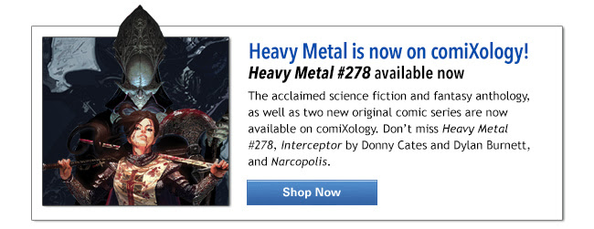 Heavy Metal is now on comiXology! Heavy Metal #278 available now The acclaimed science fiction and fantasy anthology, as well as two new original comic series are now available on comiXology. Don't miss Heavy Metal #278, Interceptor by Donny Cates and Dylan Burnett, and Narcopolis. SHOP NOW