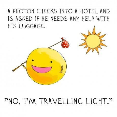 A photon checks into a hotel and is asked if he needs any help with his luggage. He responds. No I am traveling light.