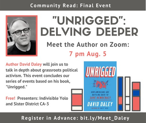 "Graphic of author David Daley and his book ""Unrigged"". Text reads Unrigged: delving deeper. Meet the author on Zoom: 7pm Aug. 5. Author David Daley will join us to talk in depth about grassroots political activism. This event concludes our series of events based on his book, ""Unrigged."" Free! Presenters: Indivisible Yolo and Sister District CA-3. Register in advance: bit.ly/Meet_Daley"