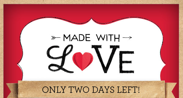 MADE WITH LOVE - ONLY TWO DAYS LEFT!