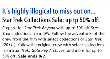 It's highly illogical to miss out on… Star Trek Collections Sale: up tp 50% off! Prepare for Star Trek Beyond with up to 50% off Star Trek Collections from IDW. Follow the adventures of the crew from the film with select collections of Star Trek (2011-), follow the original crew with select collections from Star Trek: Gold Key Archives, and more for up to 50% off. Sale ends 8/7.