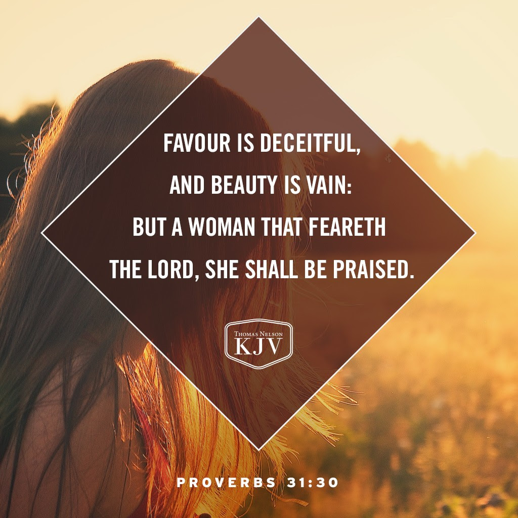 30 Favour is deceitful, and beauty is vain: but a woman that feareth the Lord, she shall be praised. Proverbs 31:30