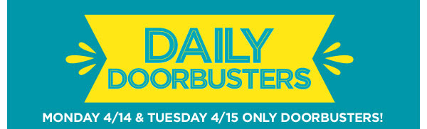 DAILY DOORBUSTERS - MONDAY 4/14 & TUESDAY 4/15 ONLY DOORBUSTERS!