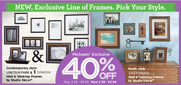 NEW, Exclusive Line of Frames. Pick Your Style. Michaels® Exclusive 40% OFF Reg. 3.99 - 89.99. Now 2.39 - 53.99. Contemporary style LINCOLN PARK & 1 Collection Wall & Tabletop Frames by Studio Décor® | Rustic style SAVANNAH Wall & Tabletop Frames by Studio Décor®