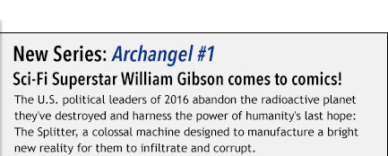 New Series: Archangel #1  Sci-Fi Superstar William Gibson comes to comics! The U.S. political leaders of 2016 abandon the radioactive planet they've destroyed and harness the power of humanity's last hope: The Splitter, a colossal machine designed to manufacture a bright new reality for them to infiltrate and corrupt.