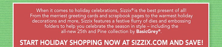 Start holiday shopping now at Sizzix.com and save.