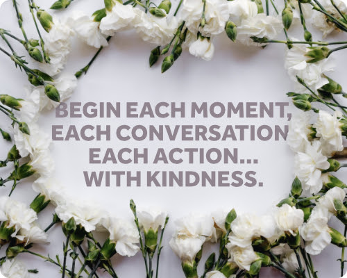 Begin each moment, each conversation, each action... with kindness