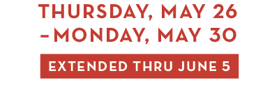 Thursday, May 26 - Monday, May 30 > EXTENDED THRU JUNE 5!