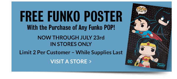 Free Funko Poster With the Purchase of Any Funko POP! NOW THROUGH JULY 23rd IN STORES ONLY [Limit 2 per Customer - While Supplies Last] VISIT A STORE
