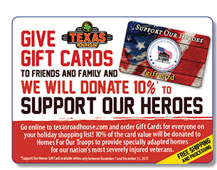 Give Gift Cards To Friends And Family And We Will Donate 10% To Support Our Heroes        Go online to texasraodhouse.com and order Gift Cards for everyone on your holiday shopping list! 10% of the card value will be donated to Homes For Our Troops to provide specially adapted home for our nation's most severely injured veterans.       FREE Shipping and Processing