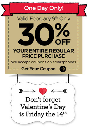 One Day Only! Valid February 9th Only 30% OFF YOUR ENTIRE REGULAR PRICE PURCHASE We accept coupons on smartphones Get Your Couon Don't forget Valentine's Day is Friday the 14th.