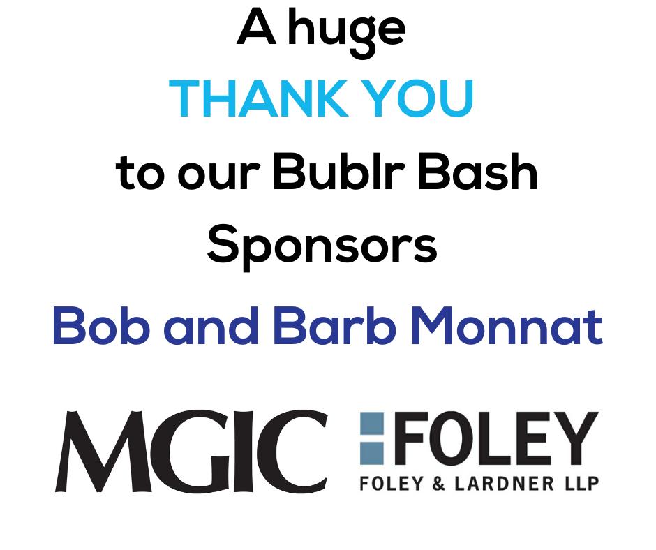 A Huge Thank You to our Bublr Bash sponsors: Bob and Barb Monnat, MGIC, and Foley & Lardner
