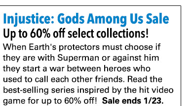 Injustice: Gods Among Us Sale Up to 60% off select collections! When Earth's protectors must choose if they are with Superman or against him they start a war between heroes who used to call each other friends. Read the best-selling series inspired by the hit video game for up to 60% off! Sale ends 1/23.