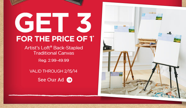 GET 3 FOR THE PRICE OF 1* Artist's Loft® Back-Stapled Traditional Canvas. Reg. 2.99-49.99. VALID THROUGH 2/15/14. See Our Ad