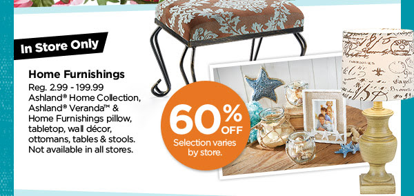 In Store Only - Selection varies by store. 60% OFF Home Furnishings. Reg. 2.99 - 199.99. Ashland® Home Collection, Ashland® Veranda™ & Home Furnishings pillow, tabletop, wall décor, ottomans, tables & stools. Not available in all stores.