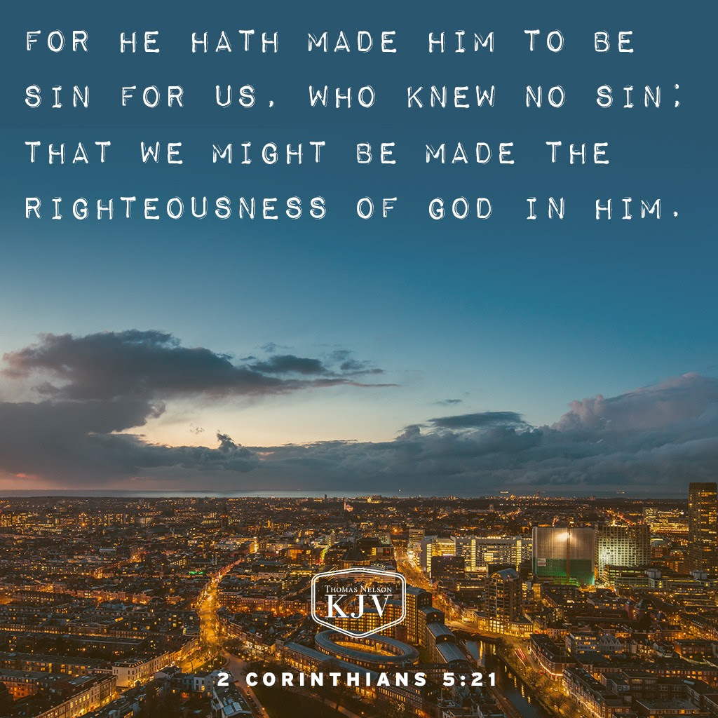 21 For he hath made him to be sin for us, who knew no sin; that we might be made the righteousness of God in him. 2 Corinthians 5:21